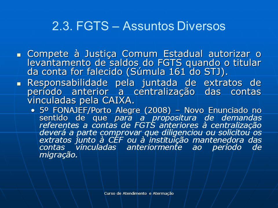 Curso de Atendimento e Atermação 2.3. FGTS – Assuntos Diversos Compete à Justiça Comum Estadual autorizar o levantamento de saldos do FGTS quando o ti