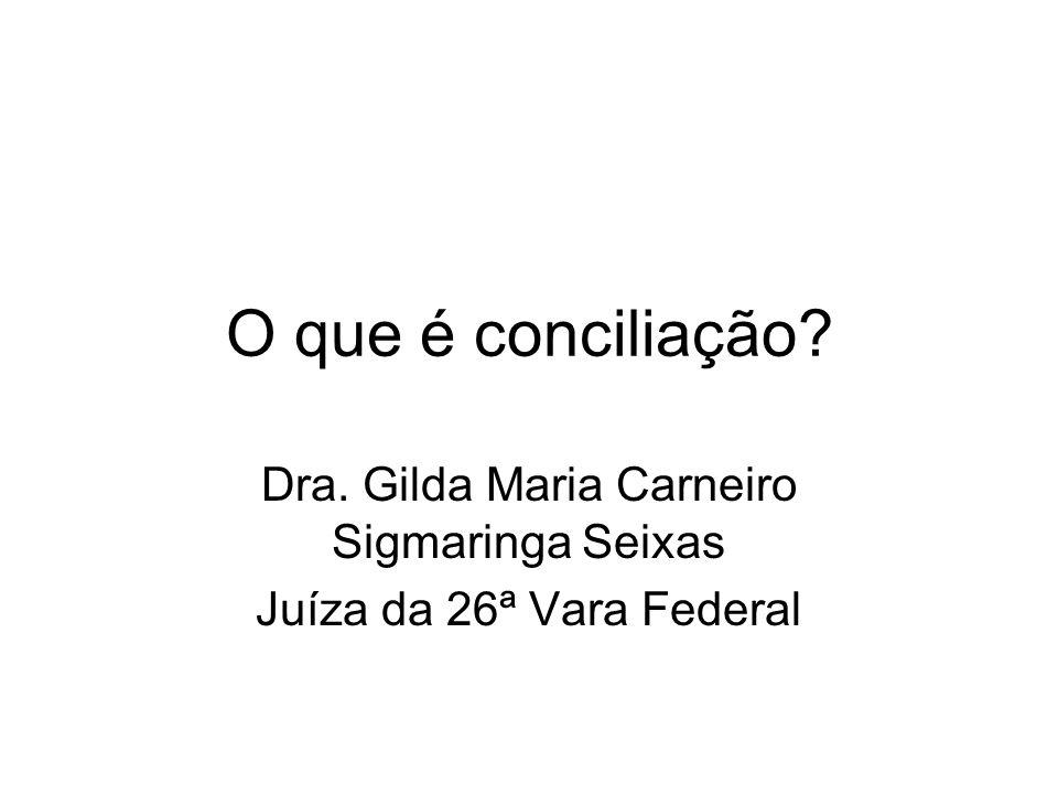O que é conciliação? Dra. Gilda Maria Carneiro Sigmaringa Seixas Juíza da 26ª Vara Federal