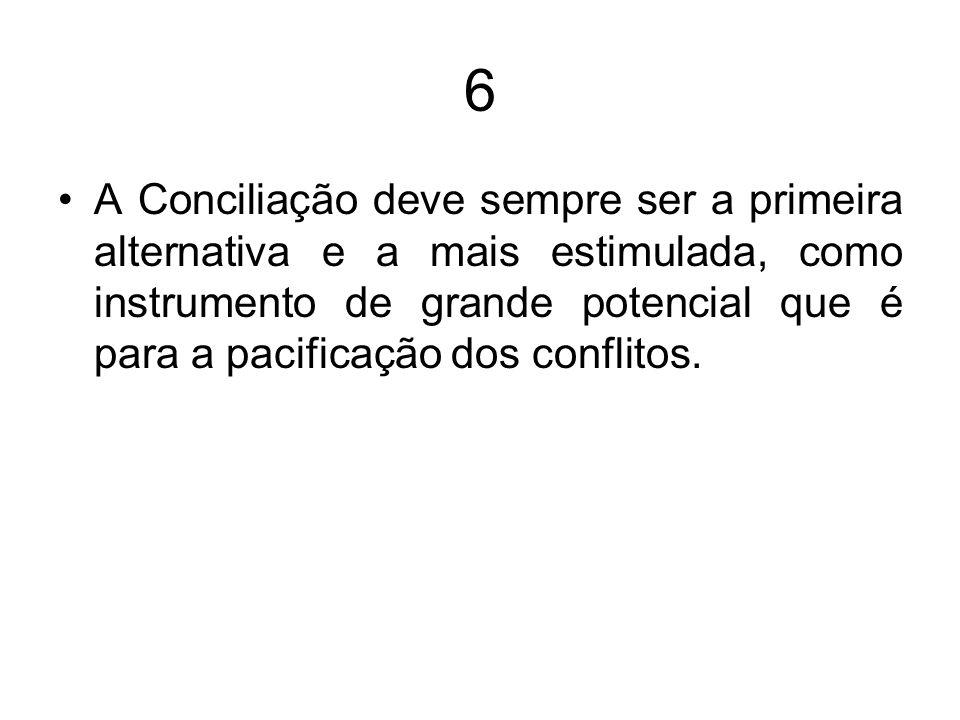 6 A Conciliação deve sempre ser a primeira alternativa e a mais estimulada, como instrumento de grande potencial que é para a pacificação dos conflito