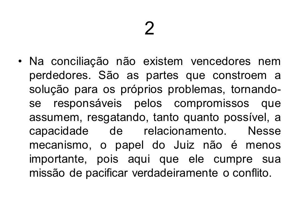 2 Na conciliação não existem vencedores nem perdedores. São as partes que constroem a solução para os próprios problemas, tornando- se responsáveis pe