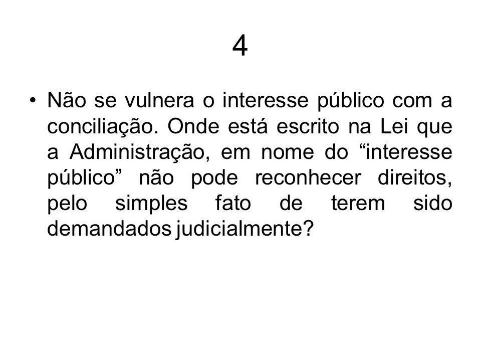 4 Não se vulnera o interesse público com a conciliação. Onde está escrito na Lei que a Administração, em nome do interesse público não pode reconhecer