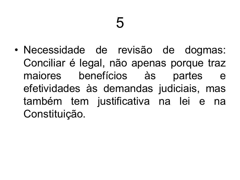 5 Necessidade de revisão de dogmas: Conciliar é legal, não apenas porque traz maiores benefícios às partes e efetividades às demandas judiciais, mas t