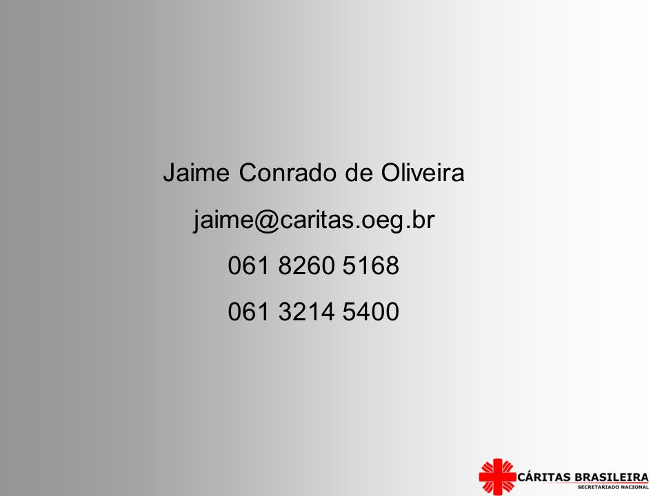 Jaime Conrado de Oliveira jaime@caritas.oeg.br 061 8260 5168 061 3214 5400