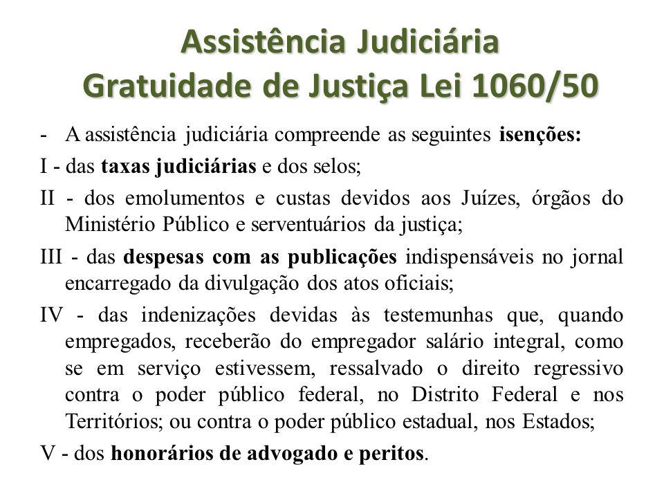 Assistência Judiciária Gratuidade de Justiça Lei 1060/50 -A assistência judiciária compreende as seguintes isenções: I - das taxas judiciárias e dos s