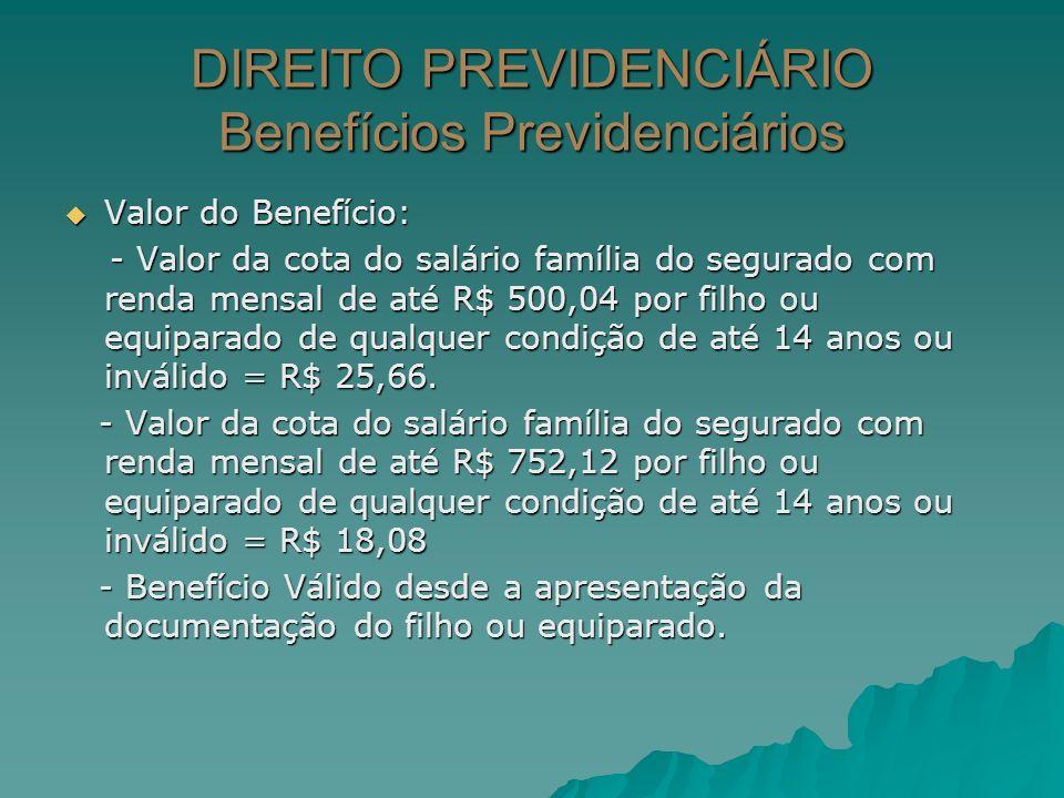 DIREITO PREVIDENCIÁRIO Benefícios Previdenciários Valor do Benefício: Valor do Benefício: - Valor da cota do salário família do segurado com renda men