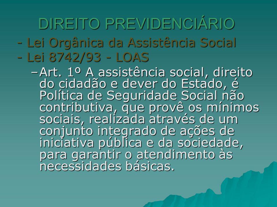 DIREITO PREVIDENCIÁRIO - Lei Orgânica da Assistência Social - Lei 8742/93 - LOAS –Art. 1º A assistência social, direito do cidadão e dever do Estado,