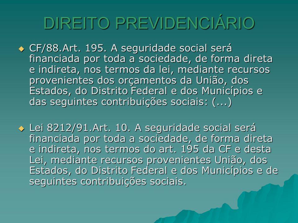 DIREITO PREVIDENCIÁRIO CF/88.Art. 195. A seguridade social será financiada por toda a sociedade, de forma direta e indireta, nos termos da lei, median