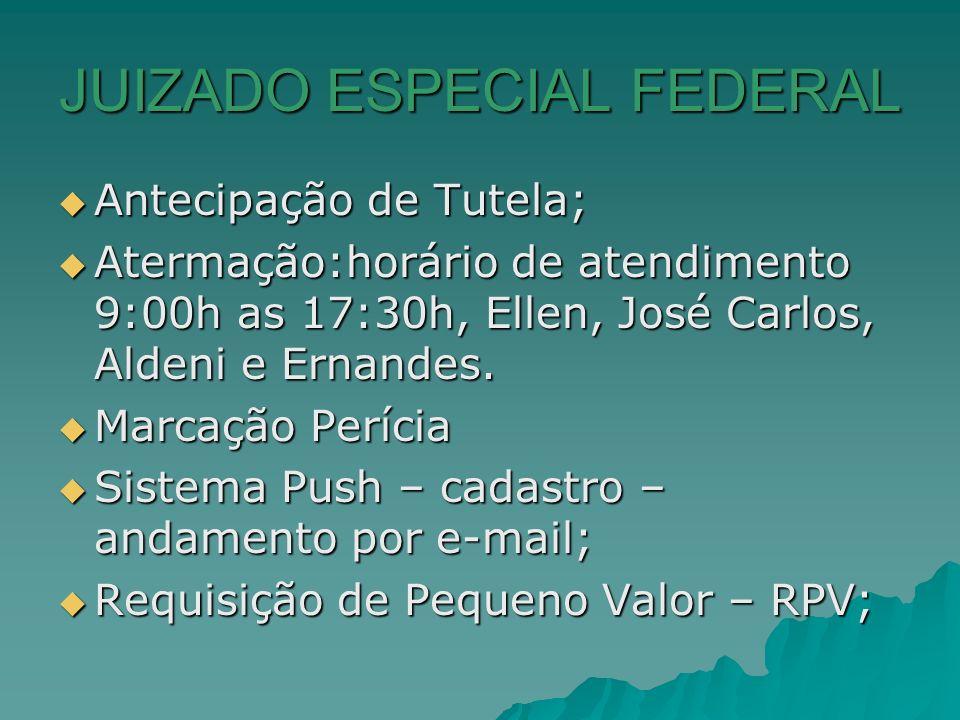 JUIZADO ESPECIAL FEDERAL Antecipação de Tutela; Antecipação de Tutela; Atermação:horário de atendimento 9:00h as 17:30h, Ellen, José Carlos, Aldeni e