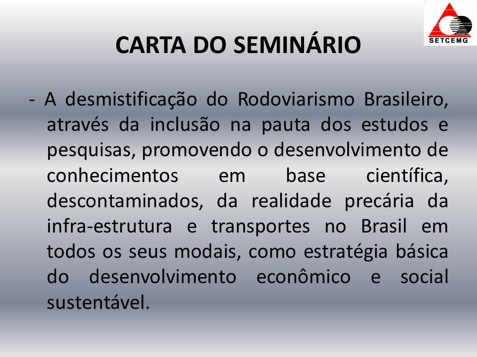 CARTA DO SEMINÁRIO - A desmistificação do Rodoviarismo Brasileiro, através da inclusão na pauta dos estudos e pesquisas, promovendo o desenvolvimento de conhecimentos em base científica, descontaminados, da realidade precária da infra-estrutura e transportes no Brasil em todos os seus modais, como estratégia básica do desenvolvimento econômico e social sustentável.