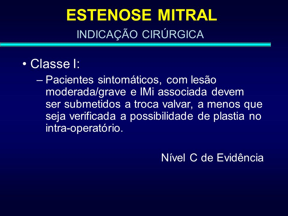 ESTENOSE MITRAL Classe I: –Pacientes sintomáticos, com lesão moderada/grave e IMi associada devem ser submetidos a troca valvar, a menos que seja veri