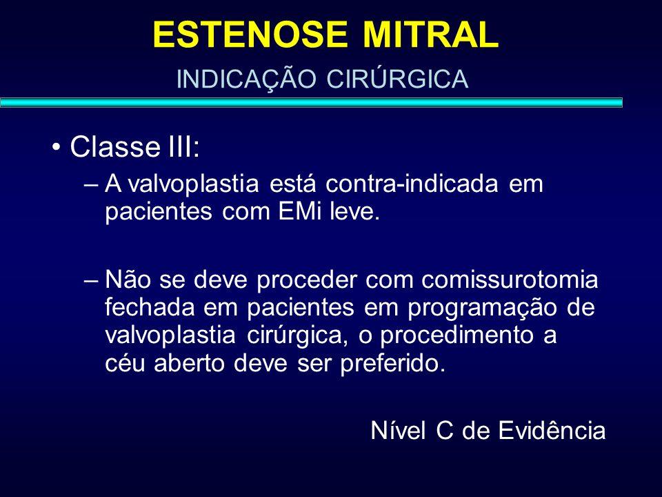 ESTENOSE MITRAL Classe III: –A valvoplastia está contra-indicada em pacientes com EMi leve. –Não se deve proceder com comissurotomia fechada em pacien