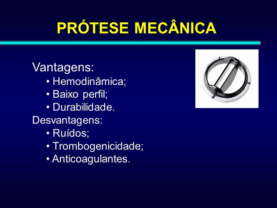 PRÓTESE MECÂNICA Vantagens: Hemodinâmica; Baixo perfil; Durabilidade. Desvantagens: Ruídos; Trombogenicidade; Anticoagulantes.