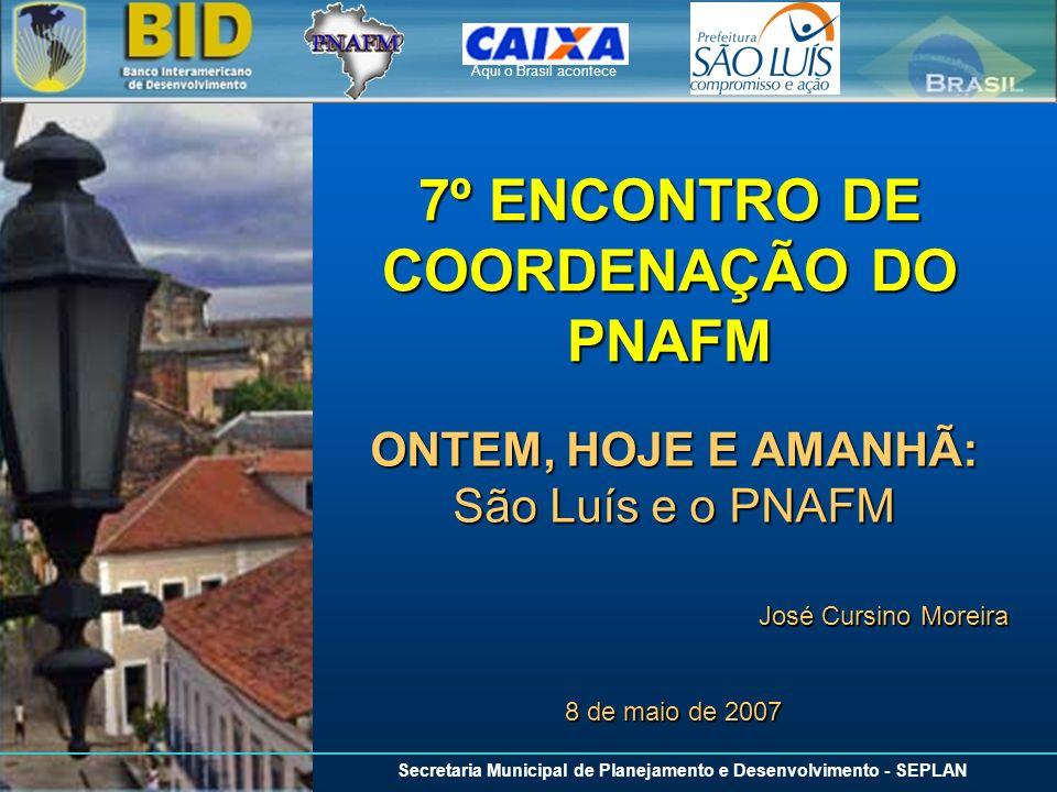 Aqui o Brasil acontece Secretaria Municipal de Planejamento e Desenvolvimento - SEPLAN 7º ENCONTRO DE COORDENAÇÃO DO PNAFM ONTEM, HOJE E AMANHÃ: São L