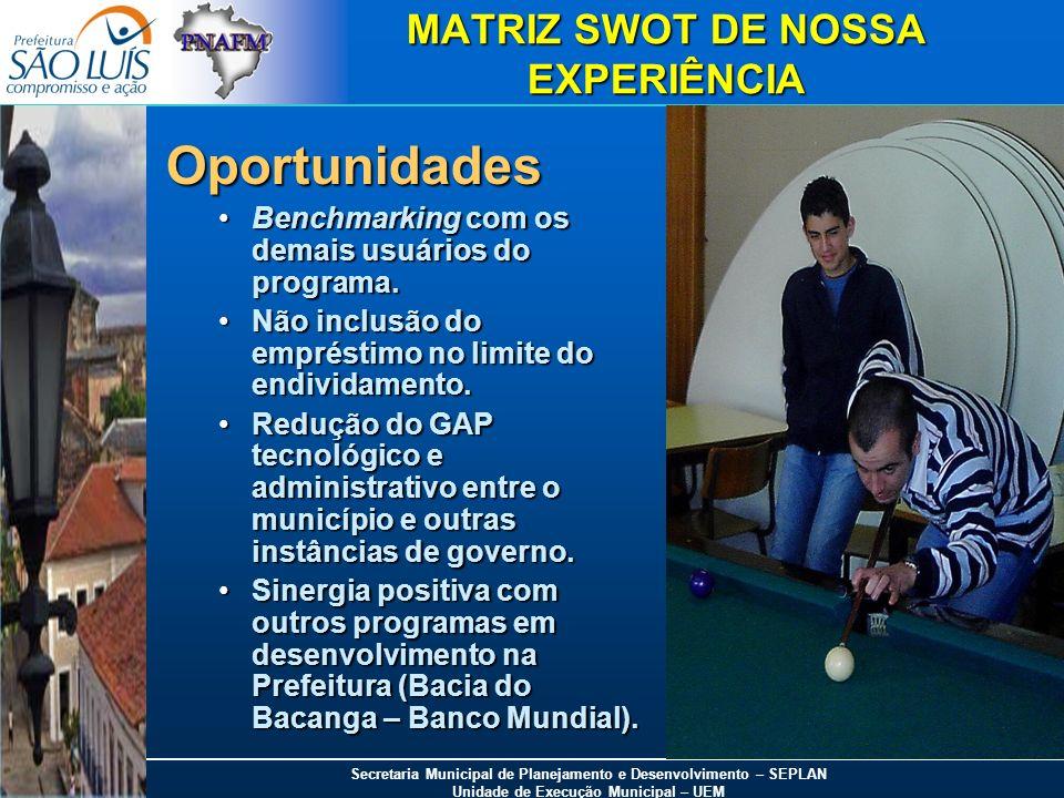 Secretaria Municipal de Planejamento e Desenvolvimento – SEPLAN Unidade de Execução Municipal – UEM MATRIZ SWOT DE NOSSA EXPERIÊNCIA Oportunidades Ben