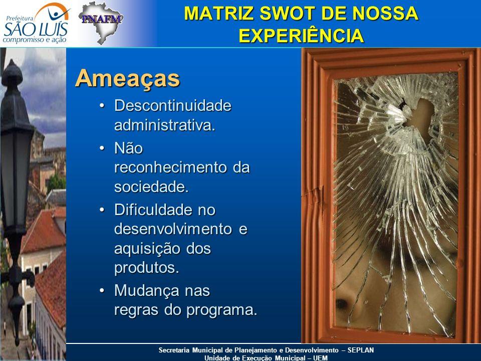 Secretaria Municipal de Planejamento e Desenvolvimento – SEPLAN Unidade de Execução Municipal – UEM MATRIZ SWOT DE NOSSA EXPERIÊNCIA Ameaças Descontin