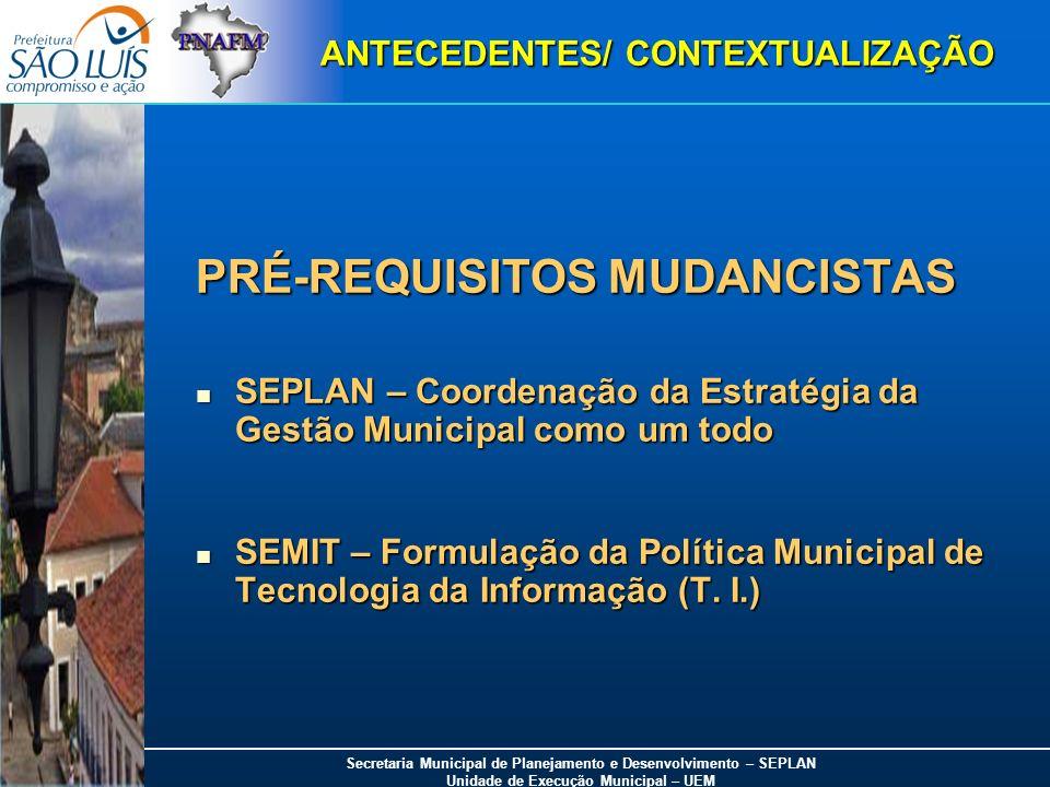 Secretaria Municipal de Planejamento e Desenvolvimento – SEPLAN Unidade de Execução Municipal – UEM ANTECEDENTES/ CONTEXTUALIZAÇÃO PRÉ-REQUISITOS MUDA