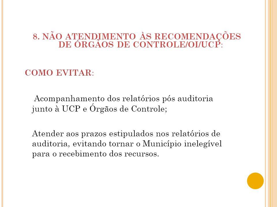 8. NÃO ATENDIMENTO ÀS RECOMENDAÇÕES DE ÓRGÃOS DE CONTROLE/OI/UCP : COMO EVITAR : Acompanhamento dos relatórios pós auditoria junto à UCP e Órgãos de C
