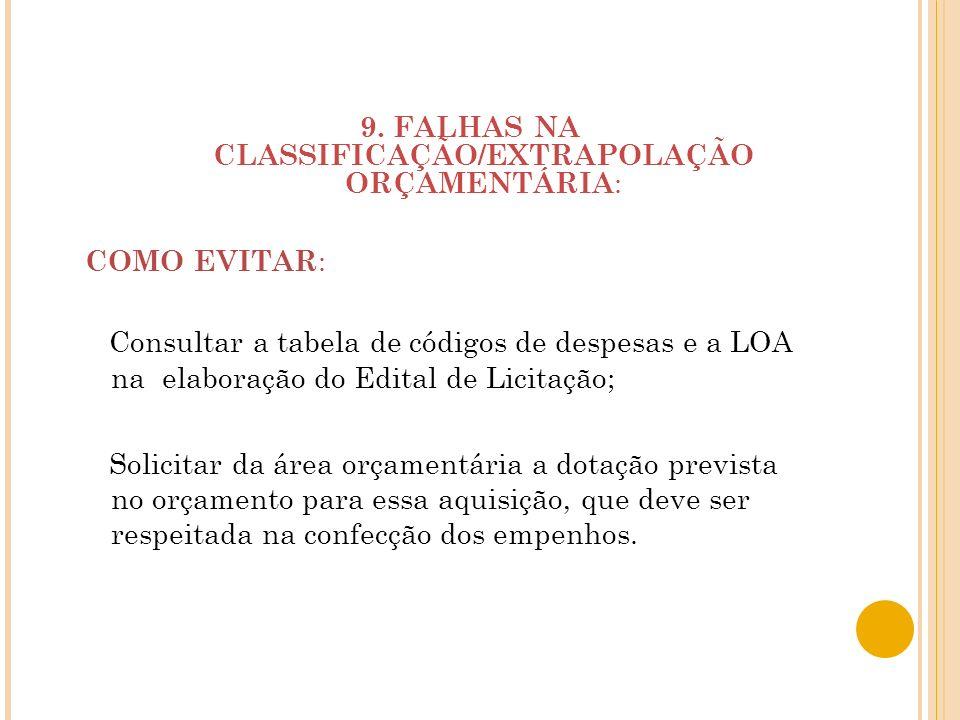 9. FALHAS NA CLASSIFICAÇÃO/EXTRAPOLAÇÃO ORÇAMENTÁRIA : COMO EVITAR : Consultar a tabela de códigos de despesas e a LOA na elaboração do Edital de Lici