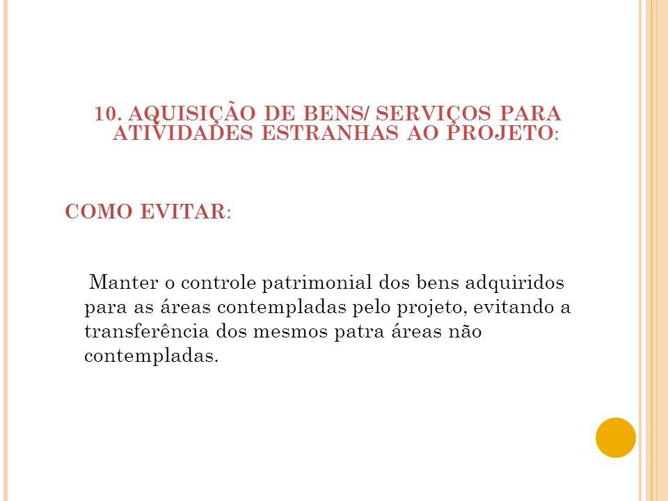 10. AQUISIÇÃO DE BENS/ SERVIÇOS PARA ATIVIDADES ESTRANHAS AO PROJETO : Manter o controle patrimonial dos bens adquiridos para as áreas contempladas pe