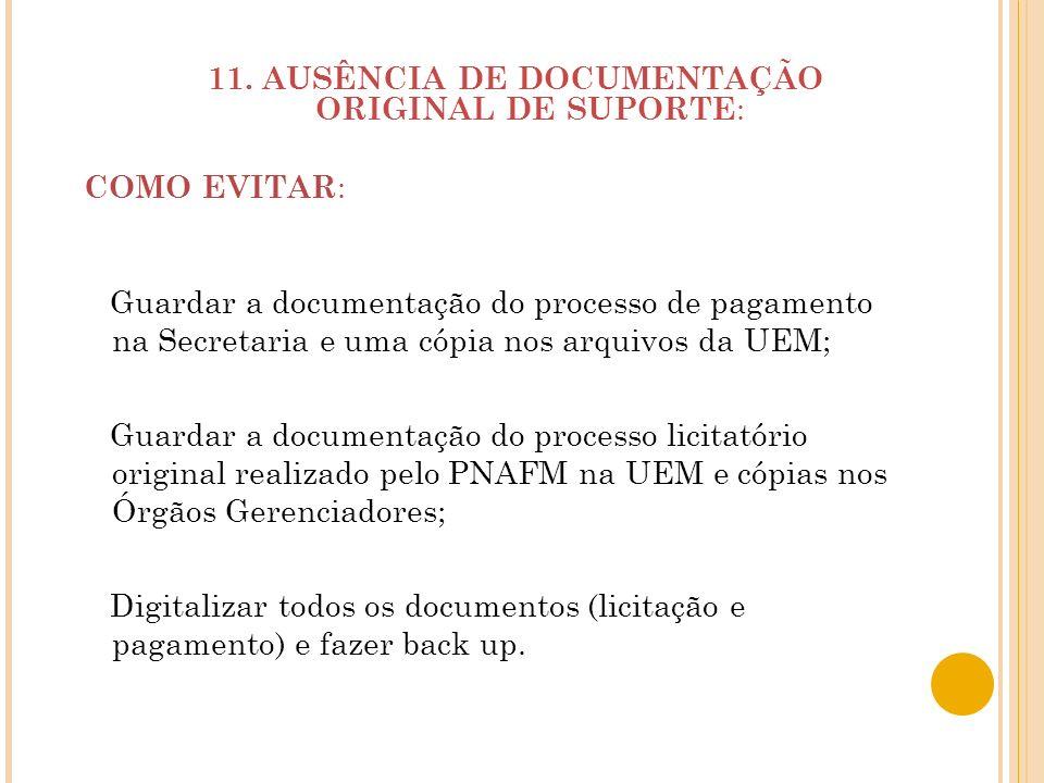 11. AUSÊNCIA DE DOCUMENTAÇÃO ORIGINAL DE SUPORTE : COMO EVITAR : Guardar a documentação do processo de pagamento na Secretaria e uma cópia nos arquivo