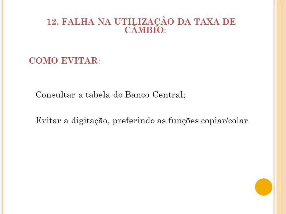 12. FALHA NA UTILIZAÇÃO DA TAXA DE CÂMBIO : COMO EVITAR : Consultar a tabela do Banco Central; Evitar a digitação, preferindo as funções copiar/colar.