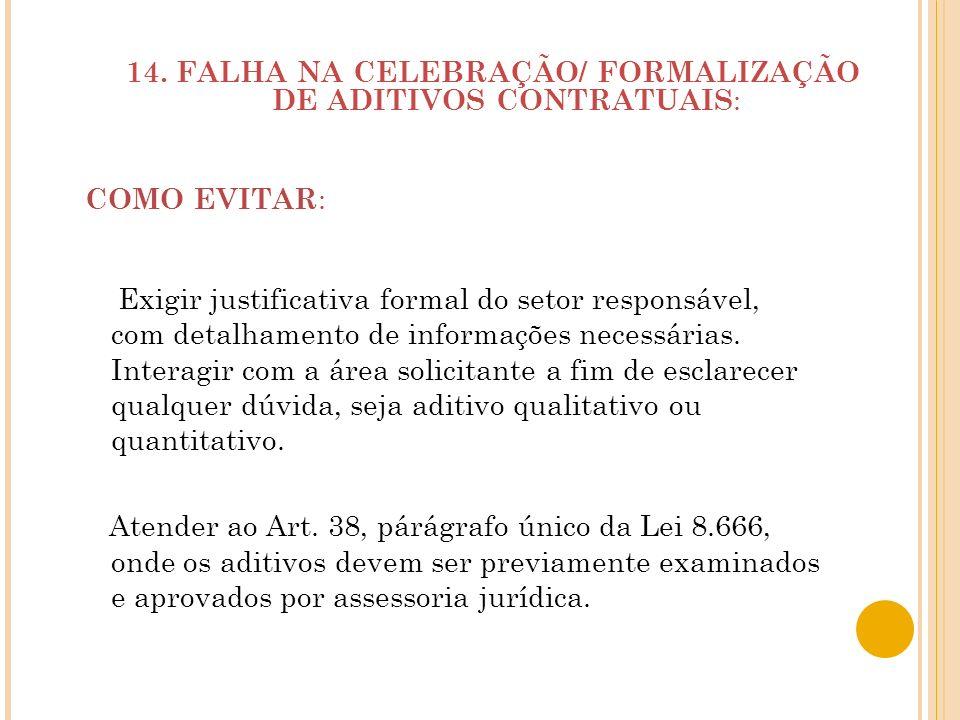 14. FALHA NA CELEBRAÇÃO/ FORMALIZAÇÃO DE ADITIVOS CONTRATUAIS : COMO EVITAR : Exigir justificativa formal do setor responsável, com detalhamento de in