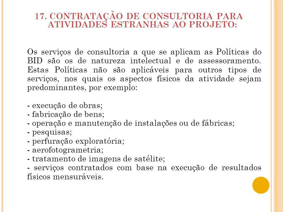 17. CONTRATAÇÃO DE CONSULTORIA PARA ATIVIDADES ESTRANHAS AO PROJETO: Os serviços de consultoria a que se aplicam as Políticas do BID são os de naturez
