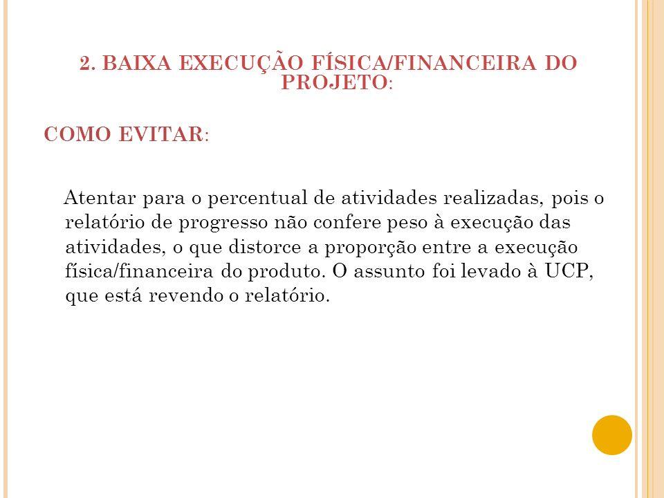 2. BAIXA EXECUÇÃO FÍSICA/FINANCEIRA DO PROJETO : COMO EVITAR : Atentar para o percentual de atividades realizadas, pois o relatório de progresso não c