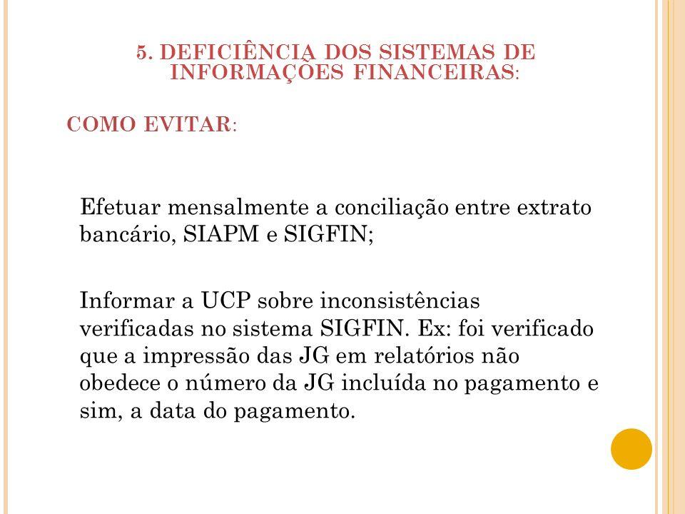 5. DEFICIÊNCIA DOS SISTEMAS DE INFORMAÇÕES FINANCEIRAS : COMO EVITAR : Efetuar mensalmente a conciliação entre extrato bancário, SIAPM e SIGFIN; Infor