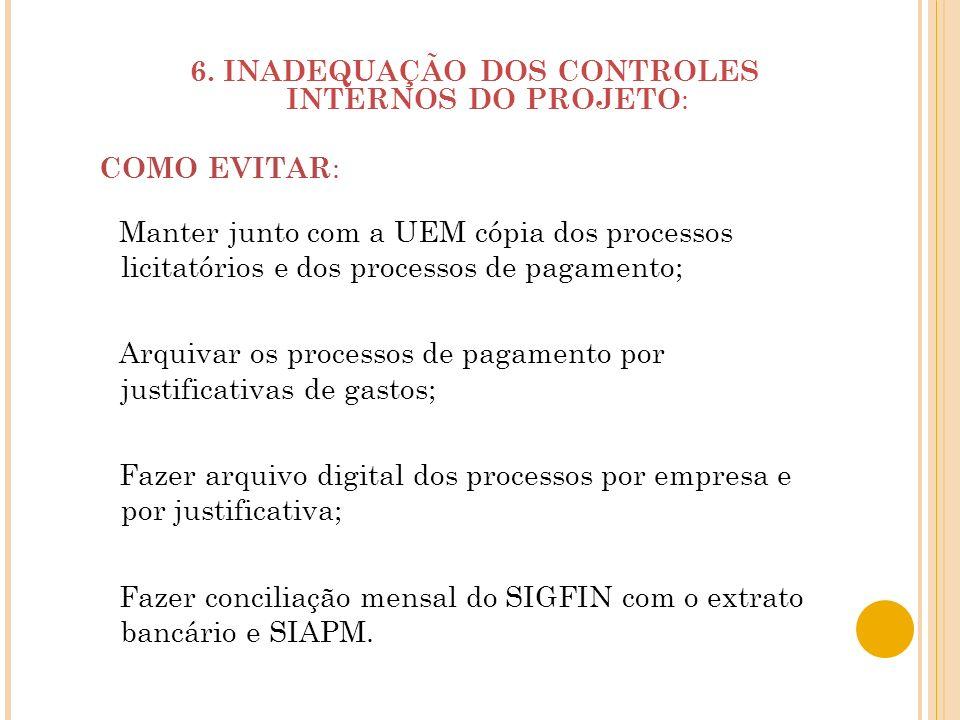 6. INADEQUAÇÃO DOS CONTROLES INTERNOS DO PROJETO : COMO EVITAR : Manter junto com a UEM cópia dos processos licitatórios e dos processos de pagamento;