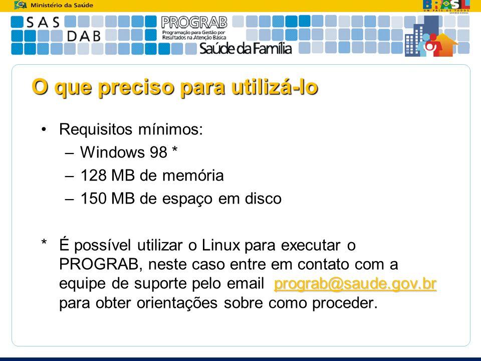 O que preciso para utilizá-lo Requisitos mínimos: –Windows 98 * –128 MB de memória –150 MB de espaço em disco prograb@saude.gov.br *É possível utiliza