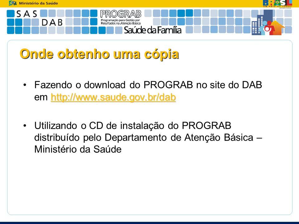 Onde obtenho uma cópia http://www.saude.gov.br/dabFazendo o download do PROGRAB no site do DAB em http://www.saude.gov.br/dab Utilizando o CD de insta