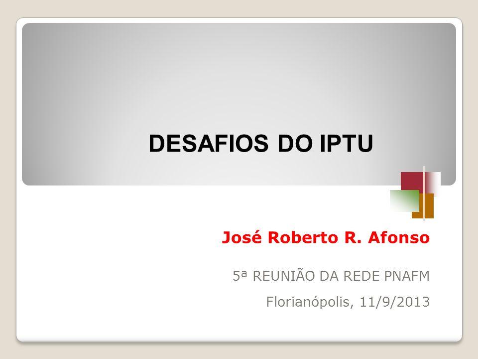 José Roberto R. Afonso 5ª REUNIÃO DA REDE PNAFM Florianópolis, 11/9/2013 DESAFIOS DO IPTU