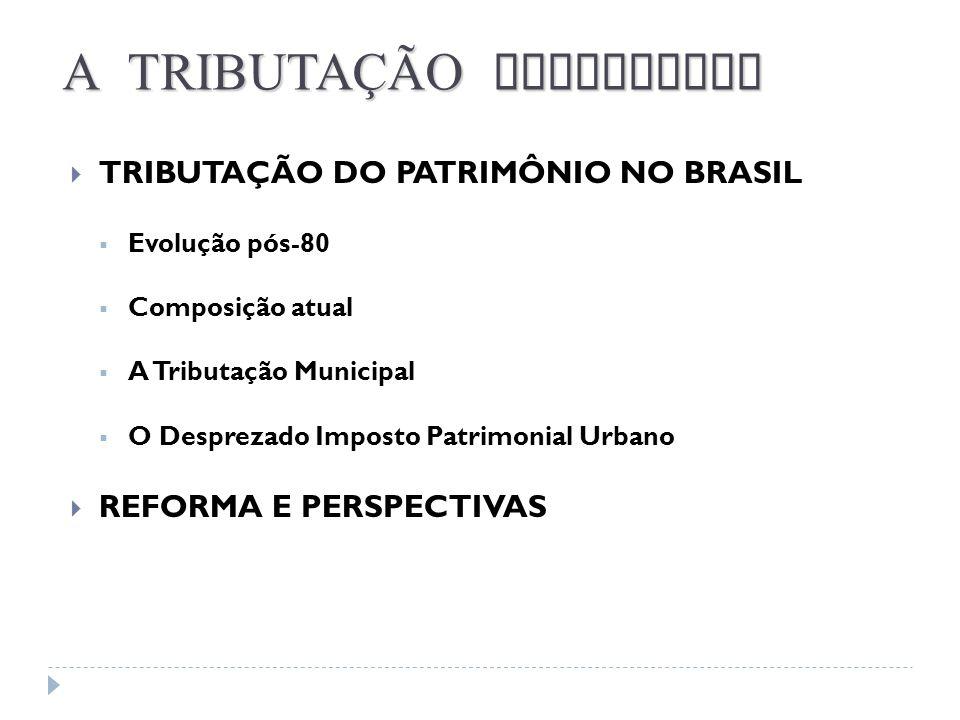 TRIBUTAÇÃO DO PATRIMÔNIO NO BRASIL Evolução pós-80 Composição atual A Tributação Municipal O Desprezado Imposto Patrimonial Urbano REFORMA E PERSPECTI