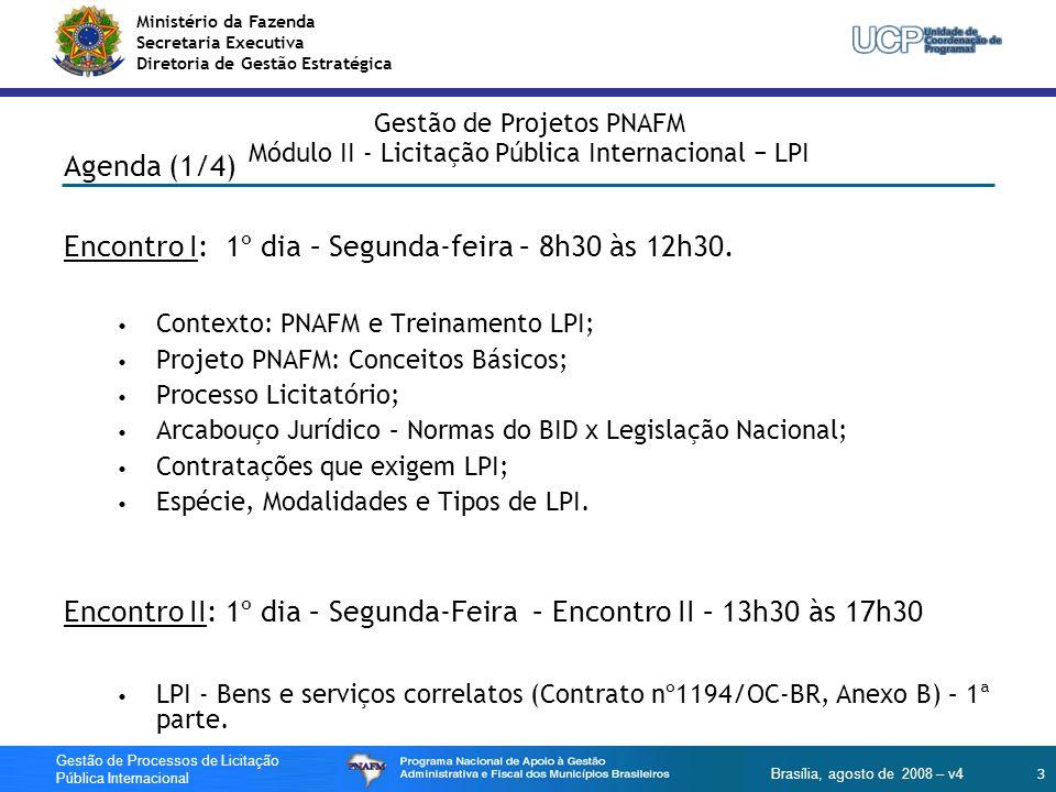 Ministério da Fazenda Secretaria Executiva Diretoria de Gestão Estratégica 4 Gestão de Processos de Licitação Pública Internacional Brasília, agosto de 2008 – v4 Gestão de Processos de Licitação Pública Internacional Agenda (2/4) Encontro III: 2º dia – Terça-feira – 8h30 às 12h30 LPI - Bens e serviços correlatos (Contrato nº1194/OC-BR, Anexo B) – 2ª parte; Publicidade Internacional; Encontro IV: – Terça-Feira – 13h30 às 17h30 Compatibilidade da Licitação com o Orçamento do Projeto; Fluxograma – LPI Bens e serviços correlatos sem PQ; Simulação de preenchimento do Formulário 1-I para LPI Bens e serviços correlatos sem PQ;