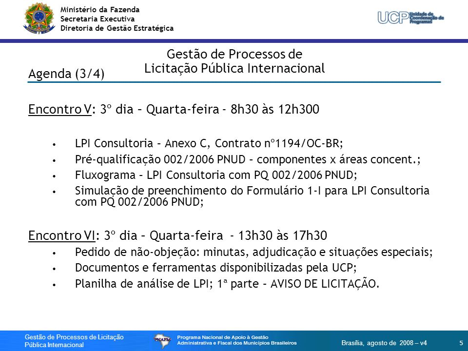 Ministério da Fazenda Secretaria Executiva Diretoria de Gestão Estratégica 6 Gestão de Processos de Licitação Pública Internacional Brasília, agosto de 2008 – v4 Gestão de Processos de Licitação Pública Internacional Agenda (4/4) Encontro VII: 4º dia – Quinta-feira – 8h30 às 17h30 Planilha de análise de LPI; 2ª parte – EDITAL E ANEXOS; Encontro VIII: 4º dia – Quinta-Feira – 12h30 às 17h30 Planilha de análise de LPI; 3ª parte – PROCESSO LICITATÓRIO.