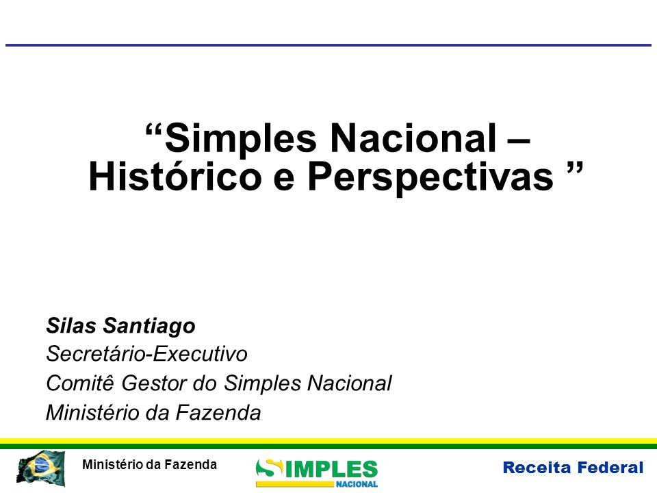 Receita Federal Ministério da Fazenda Simples Nacional – Histórico e Perspectivas Silas Santiago Secretário-Executivo Comitê Gestor do Simples Naciona