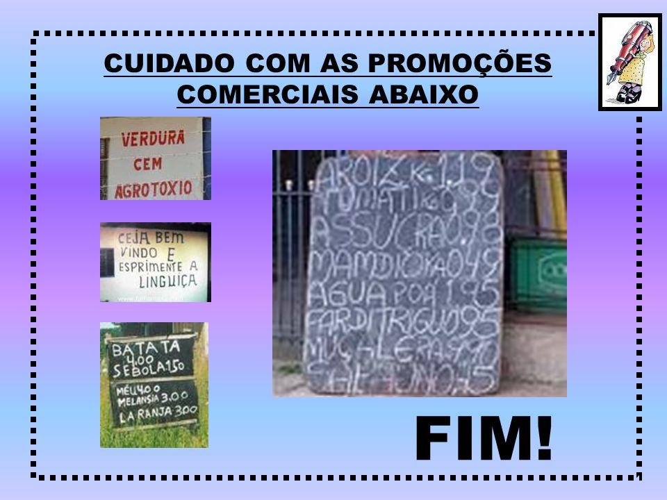 CUIDADO COM AS PROMOÇÕES COMERCIAIS ABAIXO FIM!
