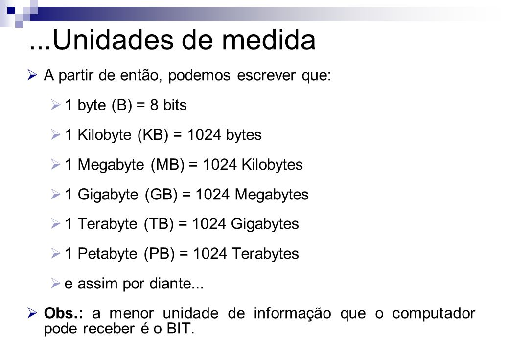 A partir de então, podemos escrever que: 1 byte (B) = 8 bits 1 Kilobyte (KB) = 1024 bytes 1 Megabyte (MB) = 1024 Kilobytes 1 Gigabyte (GB) = 1024 Mega