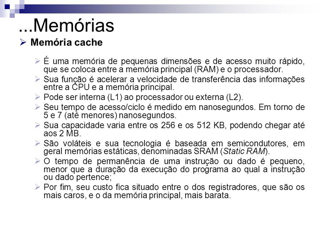 Memória cache É uma memória de pequenas dimensões e de acesso muito rápido, que se coloca entre a memória principal (RAM) e o processador. Sua função