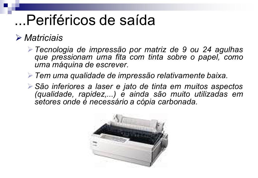 ...Periféricos de saída Matriciais Tecnologia de impressão por matriz de 9 ou 24 agulhas que pressionam uma fita com tinta sobre o papel, como uma máq