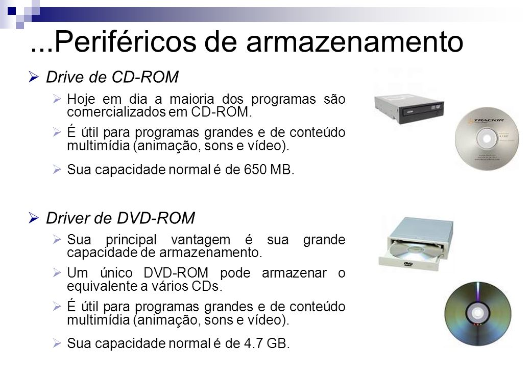 Drive de CD-ROM Hoje em dia a maioria dos programas são comercializados em CD-ROM. É útil para programas grandes e de conteúdo multimídia (animação, s