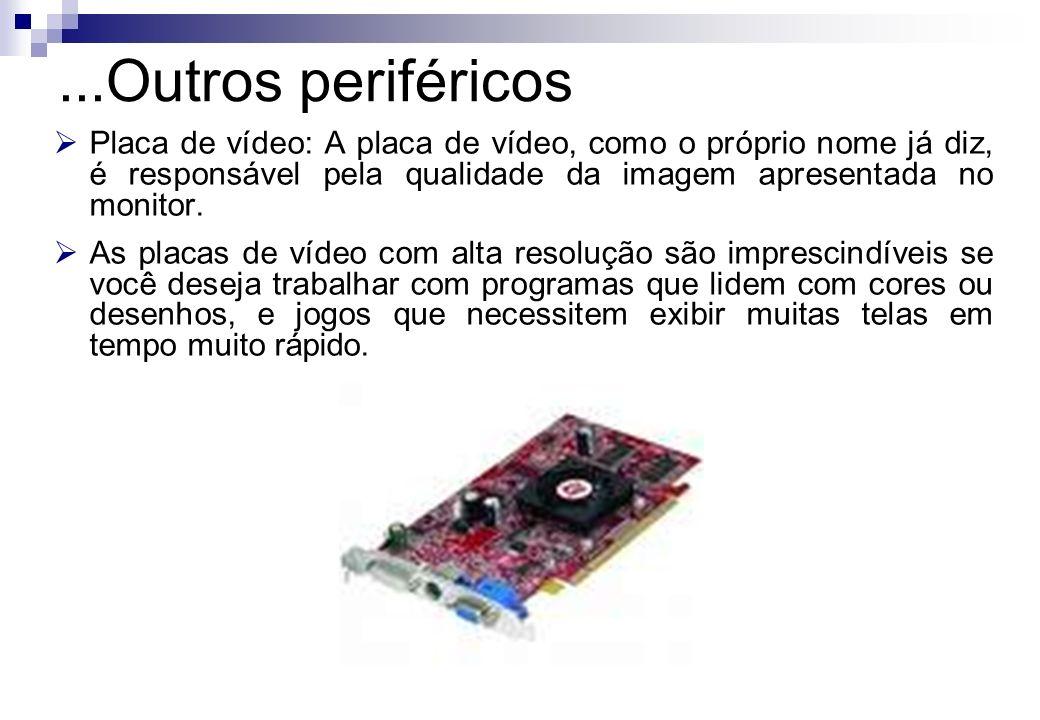 Placa de vídeo: A placa de vídeo, como o próprio nome já diz, é responsável pela qualidade da imagem apresentada no monitor. As placas de vídeo com al