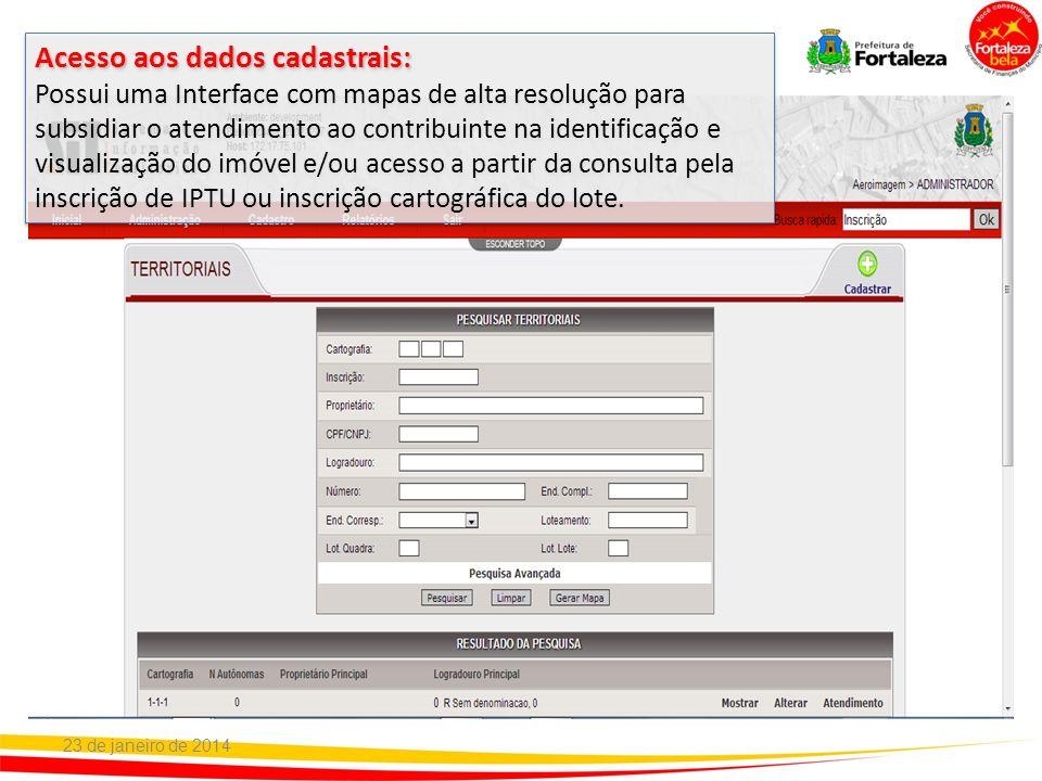23 de janeiro de 2014 Acesso aos dados cadastrais: Possui uma Interface com mapas de alta resolução para subsidiar o atendimento ao contribuinte na id