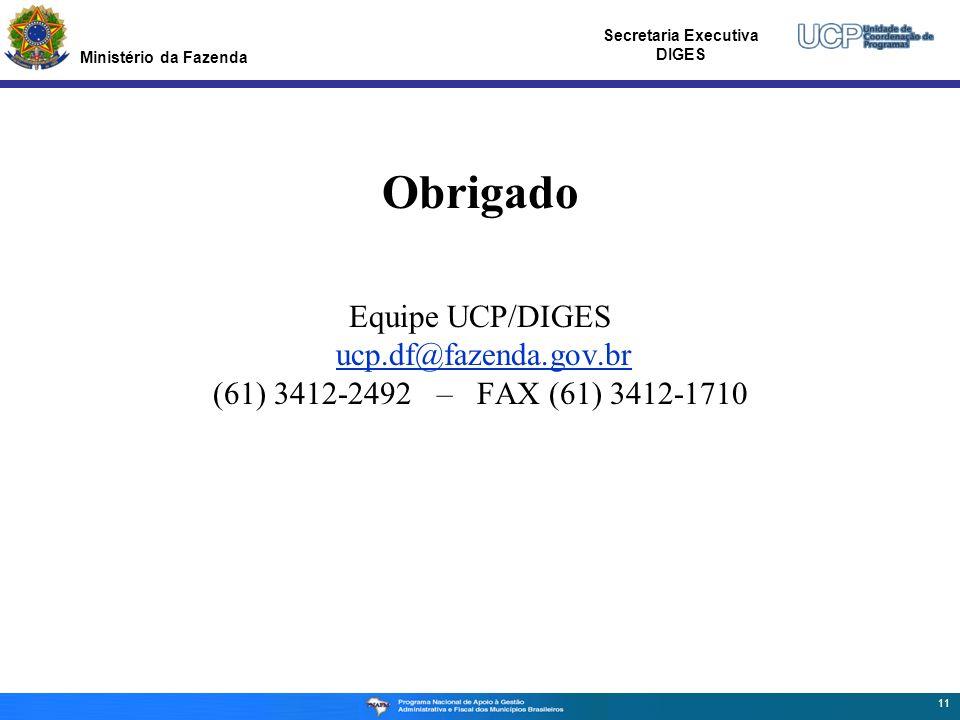Ministério da Fazenda Secretaria Executiva DIGES Obrigado Equipe UCP/DIGES ucp.df@fazenda.gov.br (61) 3412-2492 – FAX (61) 3412-1710 11