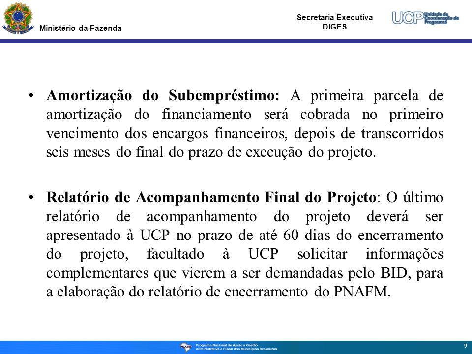 Ministério da Fazenda Secretaria Executiva DIGES Amortização do Subempréstimo: A primeira parcela de amortização do financiamento será cobrada no primeiro vencimento dos encargos financeiros, depois de transcorridos seis meses do final do prazo de execução do projeto.