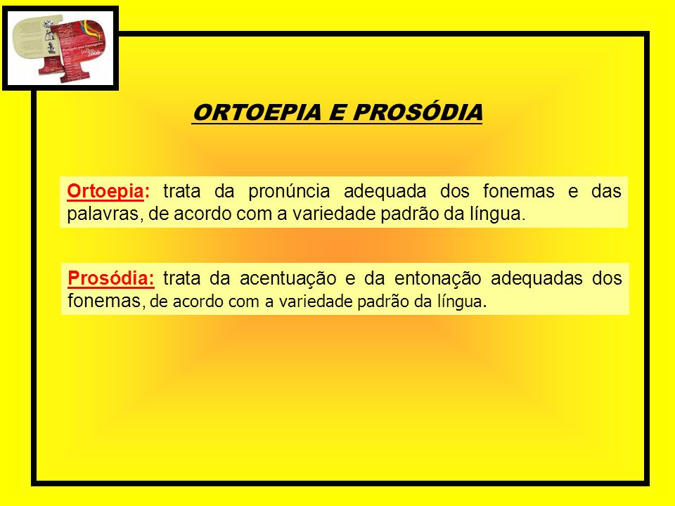 ORTOEPIA E PROSÓDIA Ortoepia: trata da pronúncia adequada dos fonemas e das palavras, de acordo com a variedade padrão da língua. Prosódia: trata da a