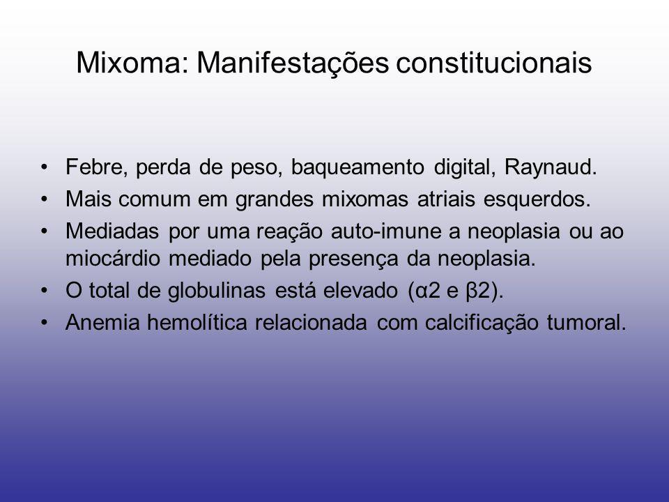 Mixoma: Manifestações constitucionais Febre, perda de peso, baqueamento digital, Raynaud. Mais comum em grandes mixomas atriais esquerdos. Mediadas po