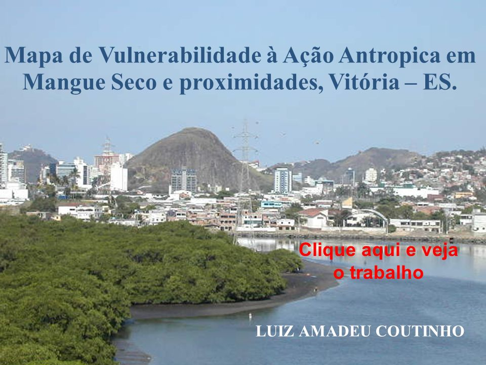 Mapa de Vulnerabilidade à Ação Antropica em Mangue Seco e proximidades, Vitória – ES. LUIZ AMADEU COUTINHO Clique aqui e veja o trabalho