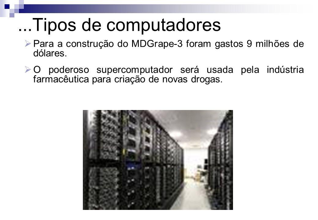 ...Tipos de computadores Para a construção do MDGrape-3 foram gastos 9 milhões de dólares. O poderoso supercomputador será usada pela indústria farmac